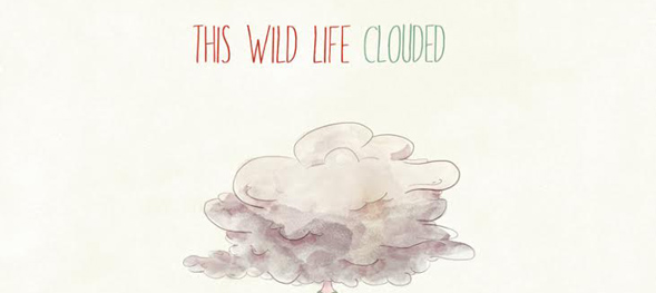 Clouded Album Cover Final1 - This Wild Life - Clouded (Album Review)