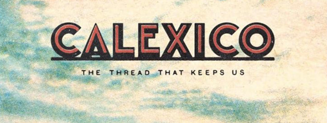 cal slide - Calexico - The Thread That Keeps Us (Album Review)