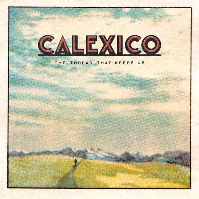 cal - Calexico - The Thread That Keeps Us (Album Review)