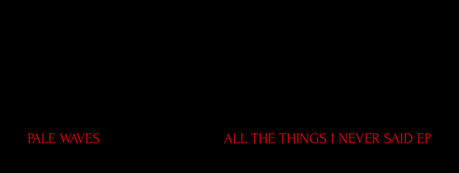 pale slide - Pale Waves - All the Things I Never Said (EP Review)