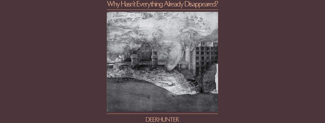 deerhunter slide - Deerhunter - Why Hasn't Everything Already Disappeared? (Album Review)